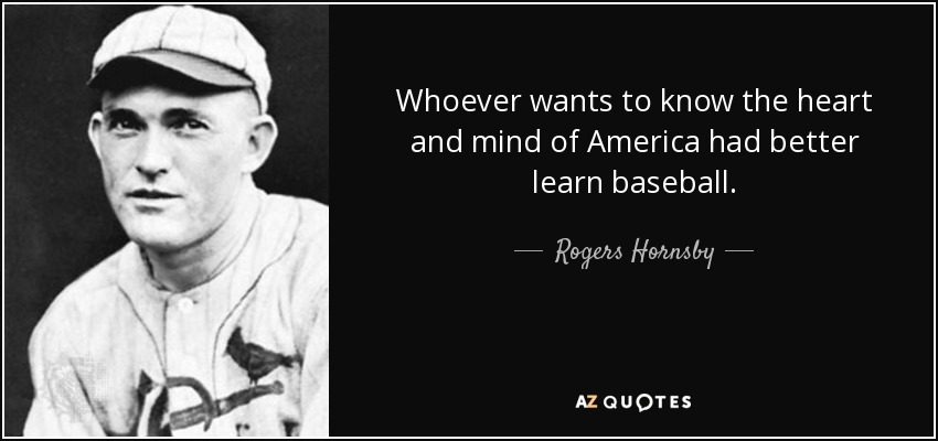 Whoever wants to know the heart and mind of America had better learn baseball. - Rogers Hornsby