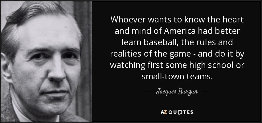 Whoever wants to know the heart and mind of America had better learn baseball, the rules and realities of the game - and do it by watching first some high school or small-town teams. - Jacques Barzun