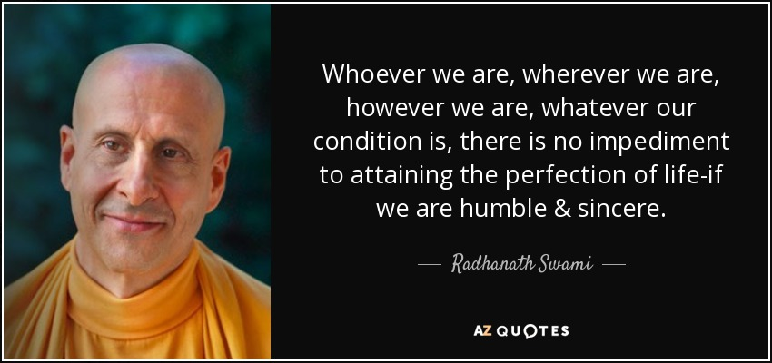 Whoever we are, wherever we are, however we are, whatever our condition is, there is no impediment to attaining the perfection of life-if we are humble & sincere. - Radhanath Swami