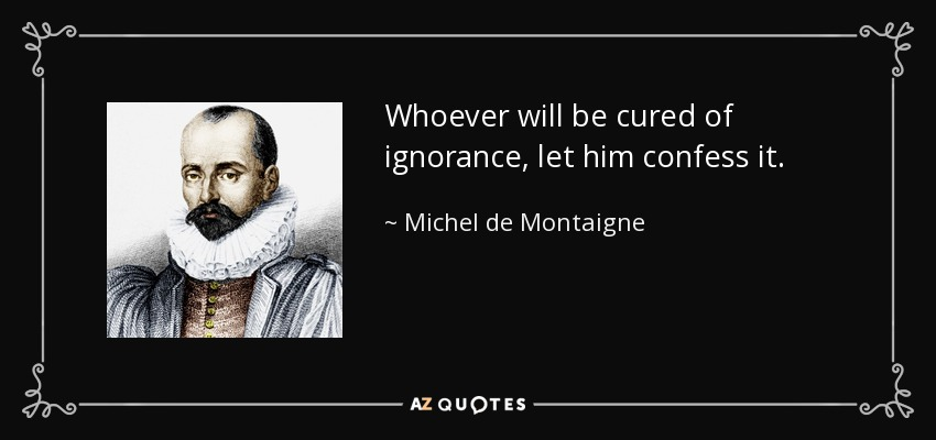 Whoever will be cured of ignorance, let him confess it. - Michel de Montaigne