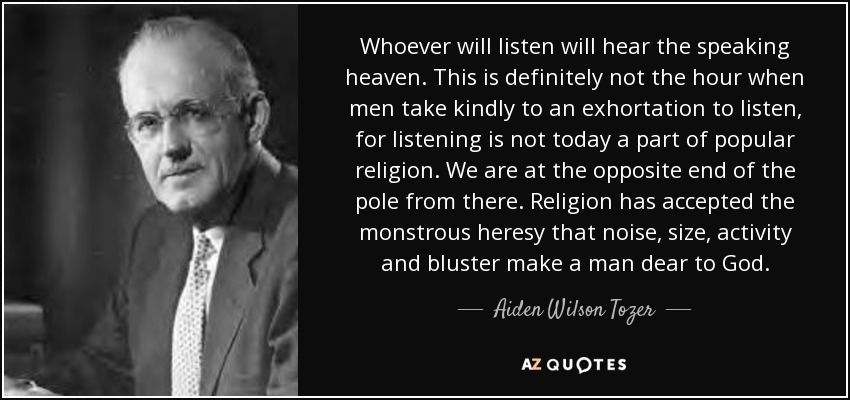 Whoever will listen will hear the speaking heaven. This is definitely not the hour when men take kindly to an exhortation to listen, for listening is not today a part of popular religion. We are at the opposite end of the pole from there. Religion has accepted the monstrous heresy that noise, size, activity and bluster make a man dear to God. - Aiden Wilson Tozer
