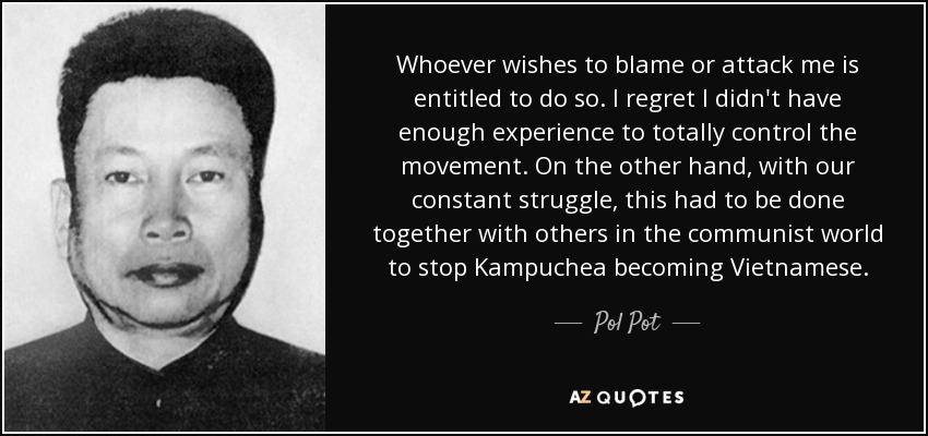 Whoever wishes to blame or attack me is entitled to do so. I regret I didn't have enough experience to totally control the movement. On the other hand, with our constant struggle, this had to be done together with others in the communist world to stop Kampuchea becoming Vietnamese. - Pol Pot