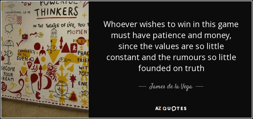 Whoever wishes to win in this game must have patience and money, since the values are so little constant and the rumours so little founded on truth - James de la Vega