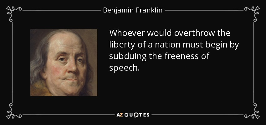 Whoever would overthrow the liberty of a nation must begin by subduing the freeness of speech. - Benjamin Franklin