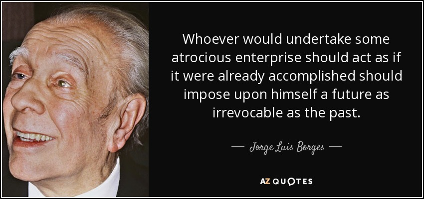 Whoever would undertake some atrocious enterprise should act as if it were already accomplished should impose upon himself a future as irrevocable as the past. - Jorge Luis Borges