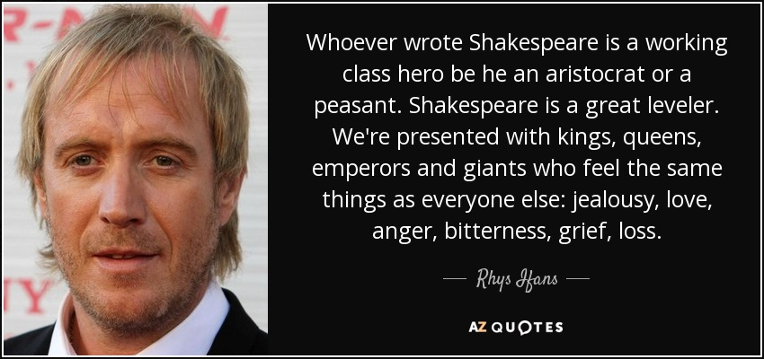 Whoever wrote Shakespeare is a working class hero be he an aristocrat or a peasant. Shakespeare is a great leveler. We're presented with kings, queens, emperors and giants who feel the same things as everyone else: jealousy, love, anger, bitterness, grief, loss. - Rhys Ifans