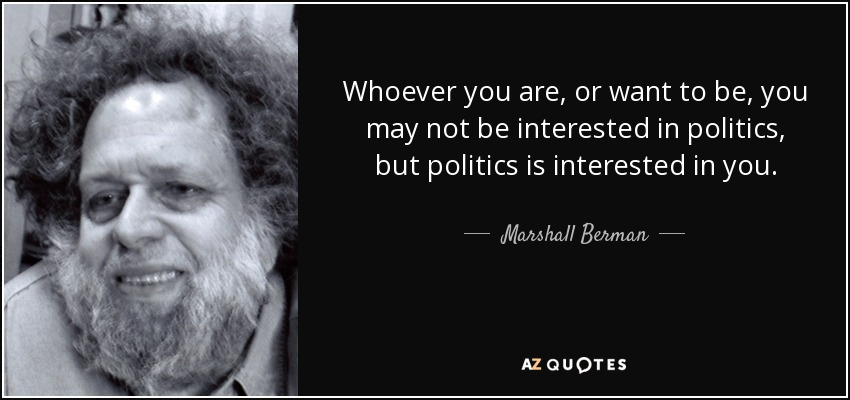 Whoever you are, or want to be, you may not be interested in politics, but politics is interested in you. - Marshall Berman