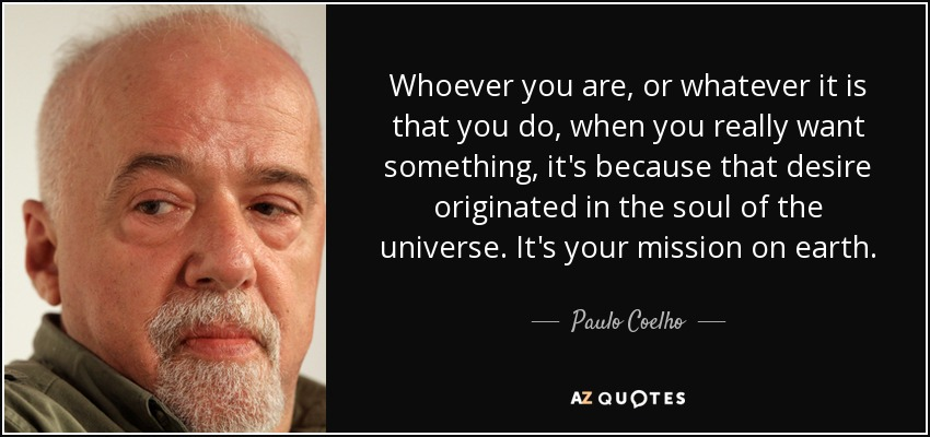 Whoever you are, or whatever it is that you do, when you really want something, it's because that desire originated in the soul of the universe. It's your mission on earth. - Paulo Coelho