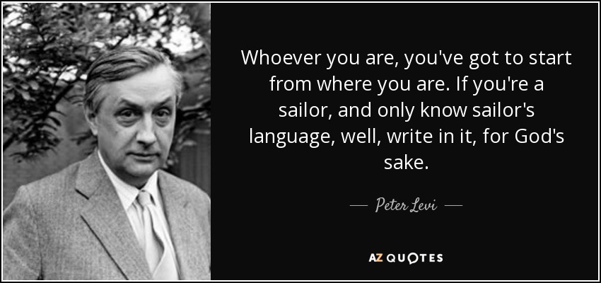 Whoever you are, you've got to start from where you are. If you're a sailor, and only know sailor's language, well, write in it, for God's sake. - Peter Levi
