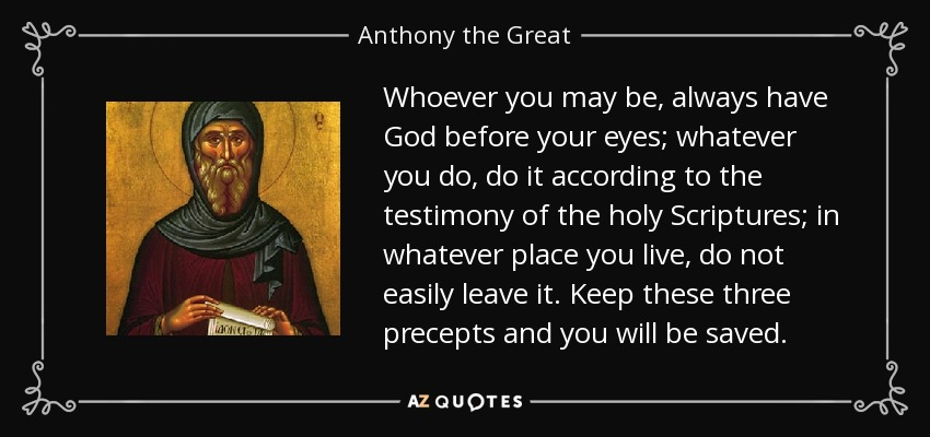 Whoever you may be, always have God before your eyes; whatever you do, do it according to the testimony of the holy Scriptures; in whatever place you live, do not easily leave it. Keep these three precepts and you will be saved. - Anthony the Great