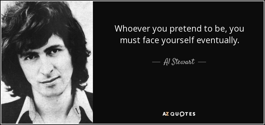 Whoever you pretend to be, you must face yourself eventually. - Al Stewart