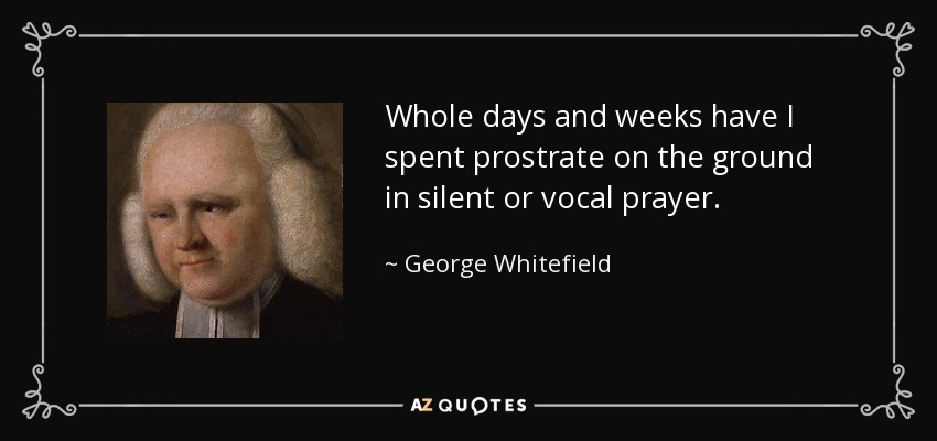 Whole days and weeks have I spent prostrate on the ground in silent or vocal prayer. - George Whitefield