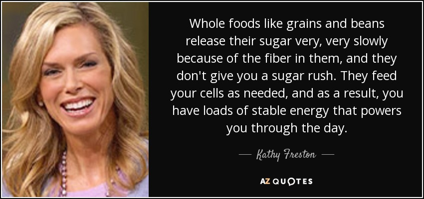 Whole foods like grains and beans release their sugar very, very slowly because of the fiber in them, and they don't give you a sugar rush. They feed your cells as needed, and as a result, you have loads of stable energy that powers you through the day. - Kathy Freston