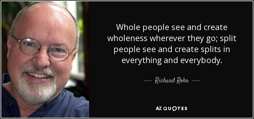 Whole people see and create wholeness wherever they go; split people see and create splits in everything and everybody. - Richard Rohr