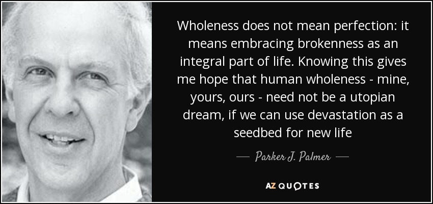 Wholeness does not mean perfection: it means embracing brokenness as an integral part of life. Knowing this gives me hope that human wholeness - mine, yours, ours - need not be a utopian dream, if we can use devastation as a seedbed for new life - Parker J. Palmer
