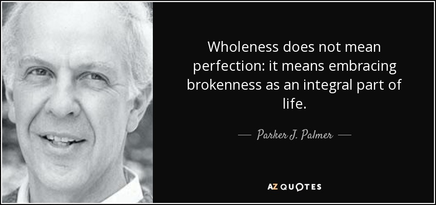 Wholeness does not mean perfection: it means embracing brokenness as an integral part of life. - Parker J. Palmer