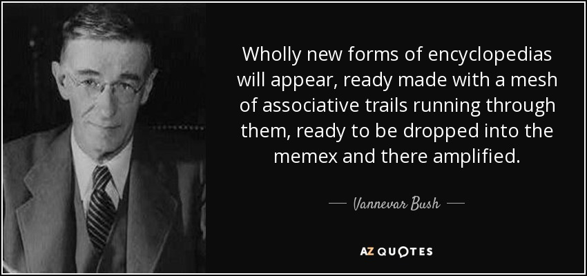 Wholly new forms of encyclopedias will appear, ready made with a mesh of associative trails running through them, ready to be dropped into the memex and there amplified. - Vannevar Bush