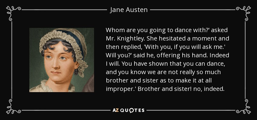 Whom are you going to dance with?' asked Mr. Knightley. She hesitated a moment and then replied, 'With you, if you will ask me.' Will you?' said he, offering his hand. Indeed I will. You have shown that you can dance, and you know we are not really so much brother and sister as to make it at all improper.' Brother and sister! no, indeed. - Jane Austen