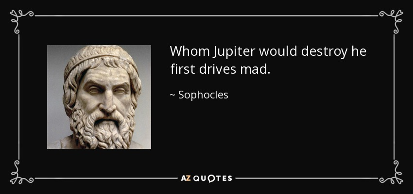 Whom Jupiter would destroy he first drives mad. - Sophocles