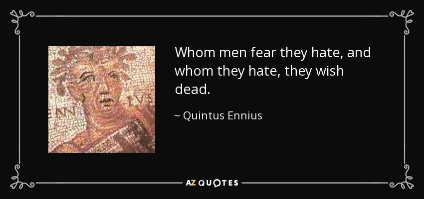 Whom men fear they hate, and whom they hate, they wish dead. - Quintus Ennius