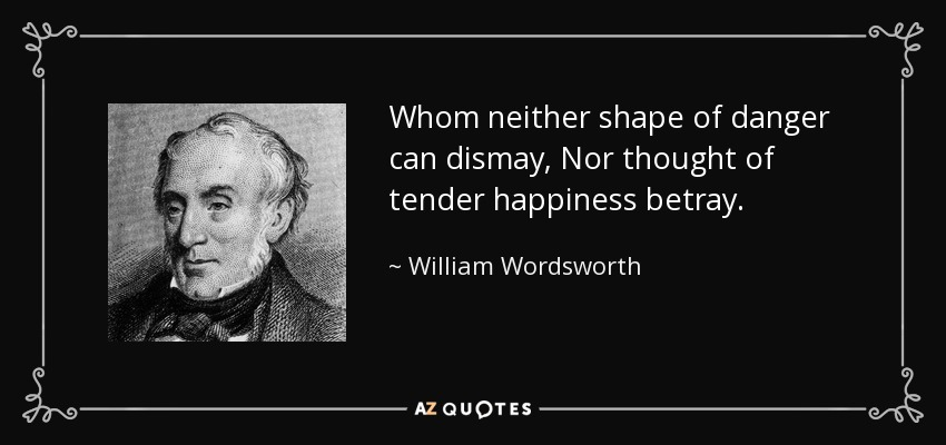 Whom neither shape of danger can dismay, Nor thought of tender happiness betray. - William Wordsworth