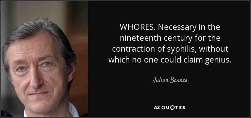 WHORES. Necessary in the nineteenth century for the contraction of syphilis, without which no one could claim genius. - Julian Barnes