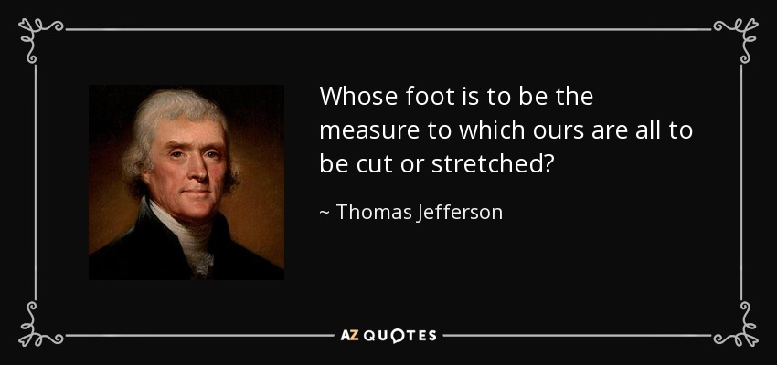 Whose foot is to be the measure to which ours are all to be cut or stretched? - Thomas Jefferson