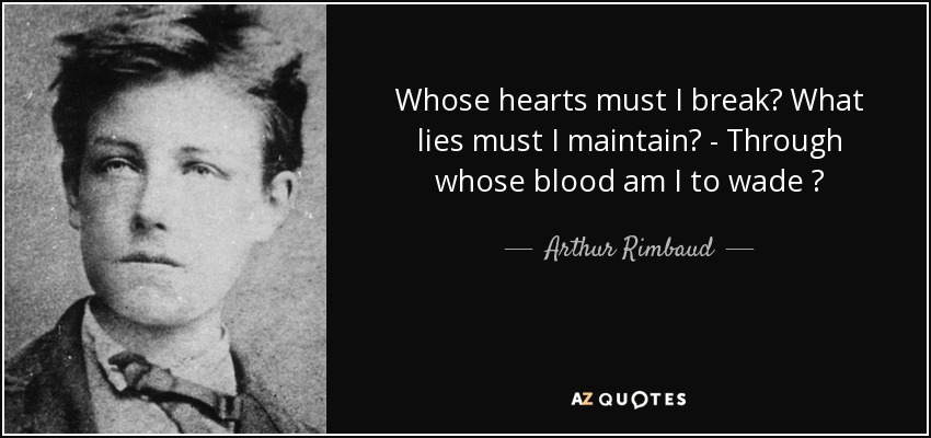 Whose hearts must I break? What lies must I maintain? - Through whose blood am I to wade ? - Arthur Rimbaud
