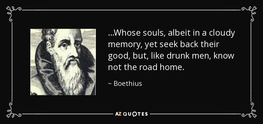 ...Whose souls, albeit in a cloudy memory, yet seek back their good, but, like drunk men, know not the road home. - Boethius
