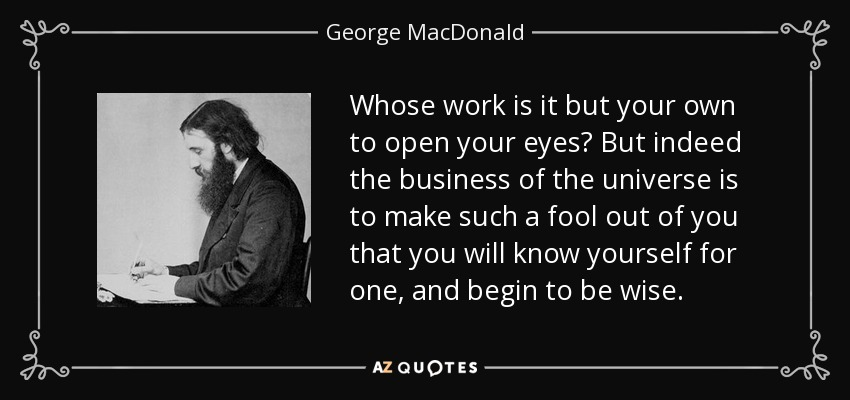 Whose work is it but your own to open your eyes? But indeed the business of the universe is to make such a fool out of you that you will know yourself for one, and begin to be wise. - George MacDonald