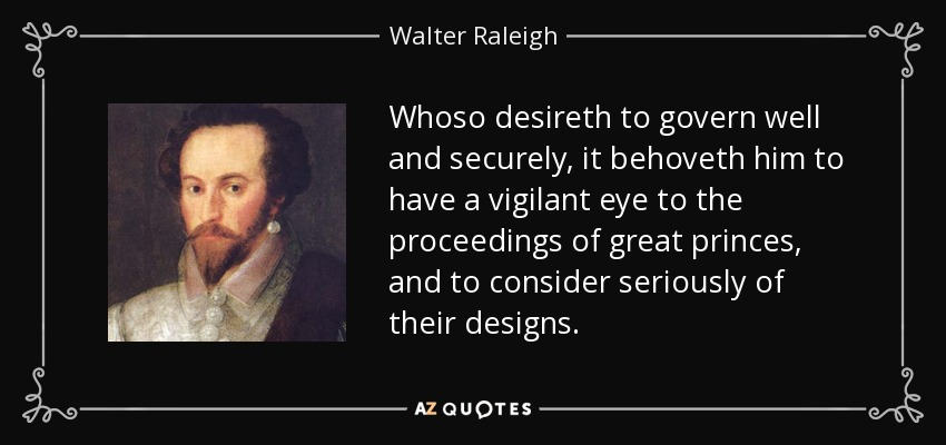 Whoso desireth to govern well and securely, it behoveth him to have a vigilant eye to the proceedings of great princes, and to consider seriously of their designs. - Walter Raleigh