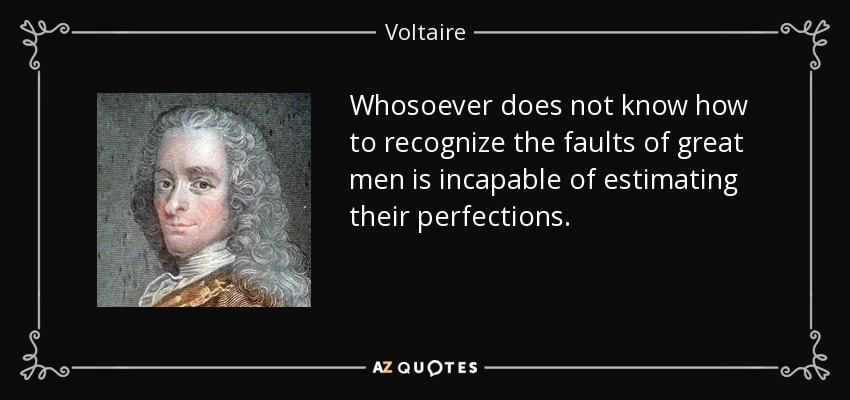 Whosoever does not know how to recognize the faults of great men is incapable of estimating their perfections. - Voltaire