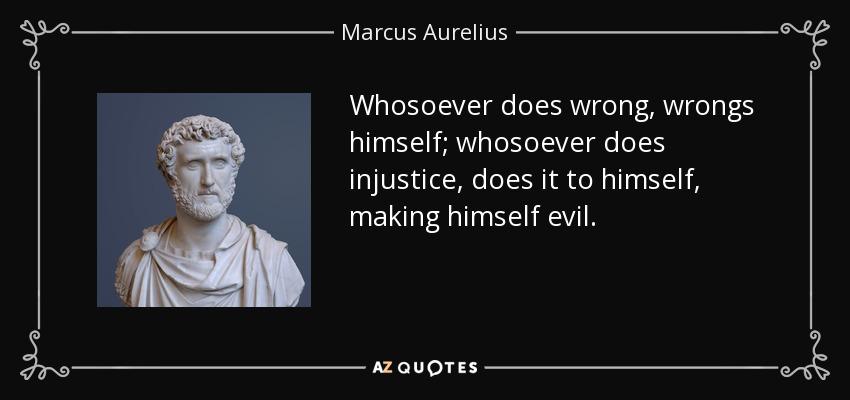 Whosoever does wrong, wrongs himself; whosoever does injustice, does it to himself, making himself evil. - Marcus Aurelius