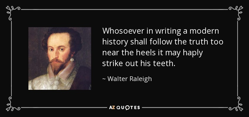Whosoever in writing a modern history shall follow the truth too near the heels it may haply strike out his teeth. - Walter Raleigh
