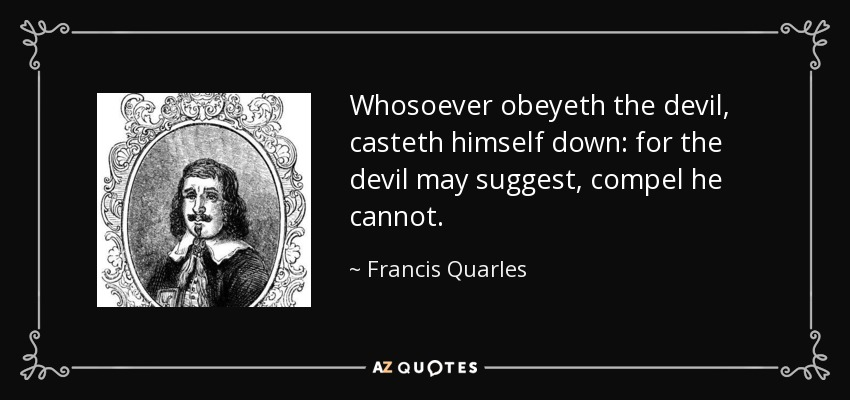 Whosoever obeyeth the devil, casteth himself down: for the devil may suggest, compel he cannot. - Francis Quarles