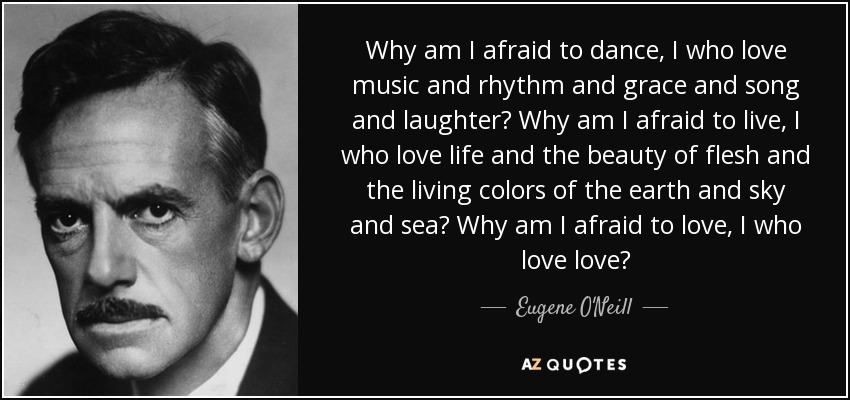 Why am I afraid to dance, I who love music and rhythm and grace and song and laughter? Why am I afraid to live, I who love life and the beauty of flesh and the living colors of the earth and sky and sea? Why am I afraid to love, I who love love? - Eugene O'Neill