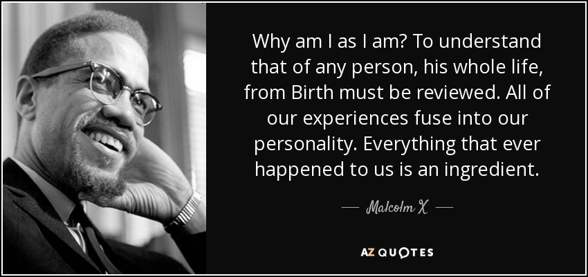 Why am I as I am? To understand that of any person, his whole life, from Birth must be reviewed. All of our experiences fuse into our personality. Everything that ever happened to us is an ingredient. - Malcolm X