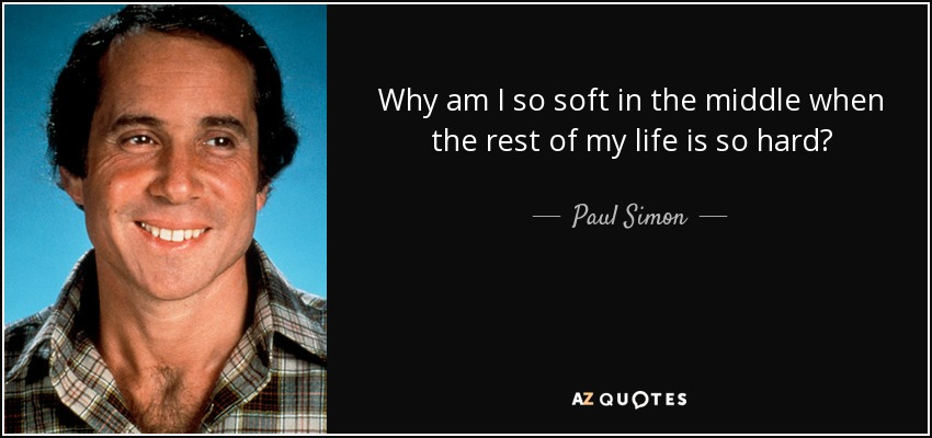 Why am I so soft in the middle when the rest of my life is so hard? - Paul Simon