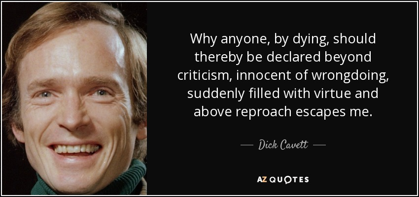 Why anyone, by dying, should thereby be declared beyond criticism, innocent of wrongdoing, suddenly filled with virtue and above reproach escapes me. - Dick Cavett