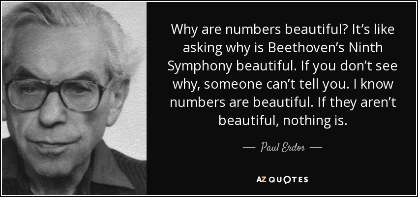 Why are numbers beautiful? It's like asking why is Beethoven's Ninth Symphony beautiful. If you don't see why, someone can't tell you. I know numbers are beautiful. If they aren't beautiful, nothing is. - Paul Erdos