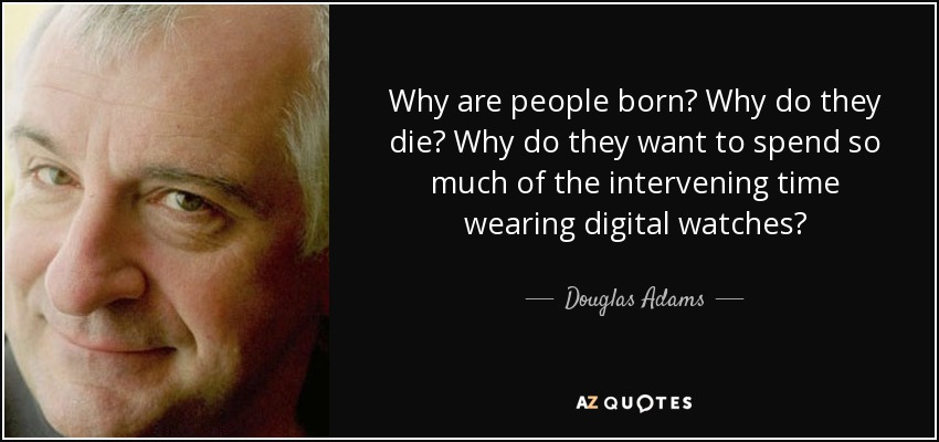Why are people born? Why do they die? Why do they want to spend so much of the intervening time wearing digital watches? - Douglas Adams