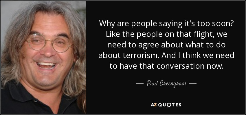 Why are people saying it's too soon? Like the people on that flight, we need to agree about what to do about terrorism. And I think we need to have that conversation now. - Paul Greengrass