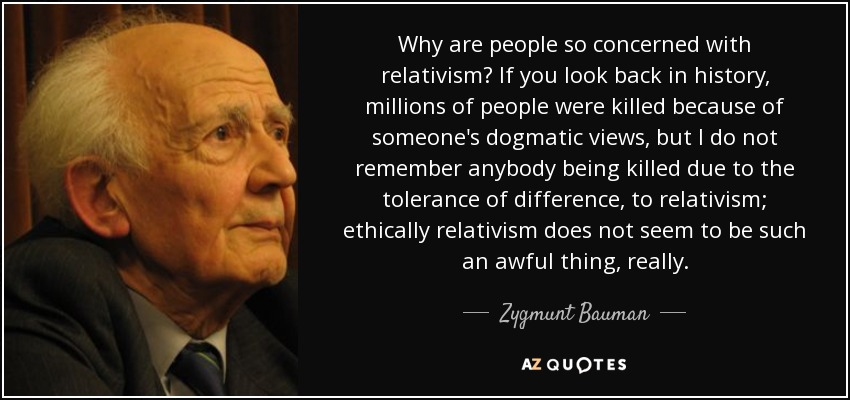 Why are people so concerned with relativism? If you look back in history, millions of people were killed because of someone's dogmatic views, but I do not remember anybody being killed due to the tolerance of difference, to relativism; ethically relativism does not seem to be such an awful thing, really. - Zygmunt Bauman