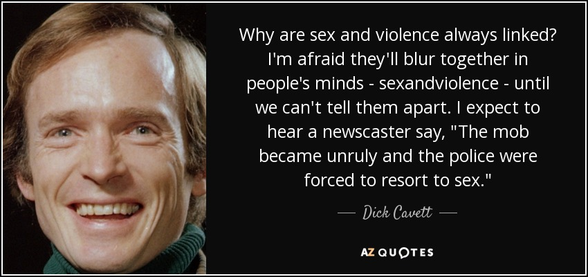 Why are sex and violence always linked? I'm afraid they'll blur together in people's minds - sexandviolence - until we can't tell them apart. I expect to hear a newscaster say,