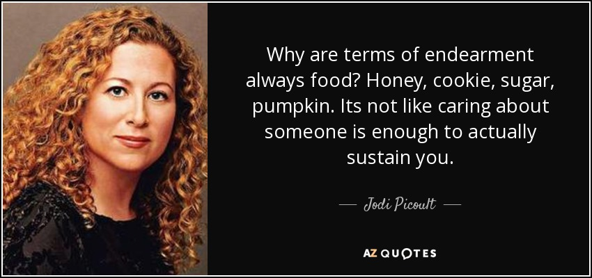 Why are terms of endearment always food? Honey, cookie, sugar, pumpkin. Its not like caring about someone is enough to actually sustain you. - Jodi Picoult
