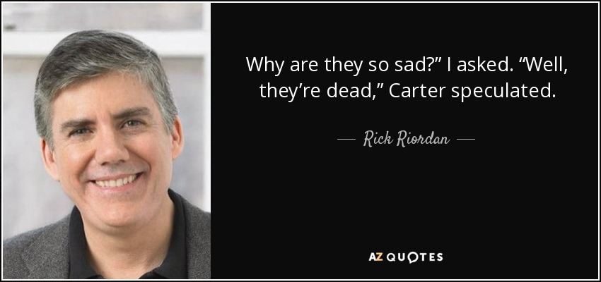 "Why are they so sad?"" I asked. ""Well, they're dead,"" Carter speculated. - Rick Riordan"