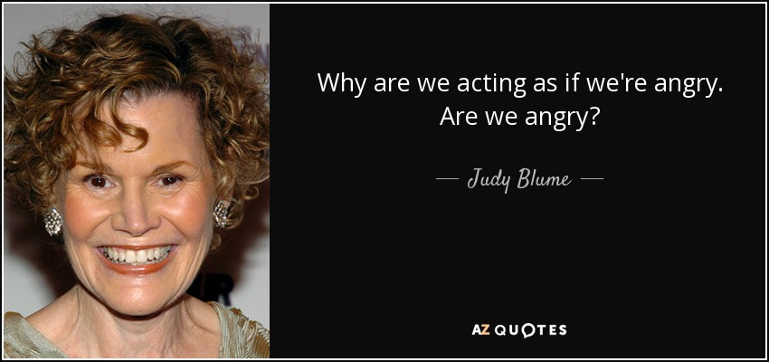 Why are we acting as if we're angry. Are we angry? - Judy Blume