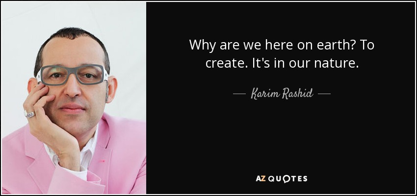 Why are we here on earth? To create. It's in our nature. - Karim Rashid