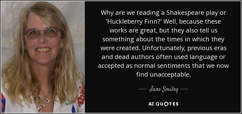 Why are we reading a Shakespeare play or 'Huckleberry Finn?' Well, because these works are great, but they also tell us something about the times in which they were created. Unfortunately, previous eras and dead authors often used language or accepted as normal sentiments that we now find unacceptable. - Jane Smiley