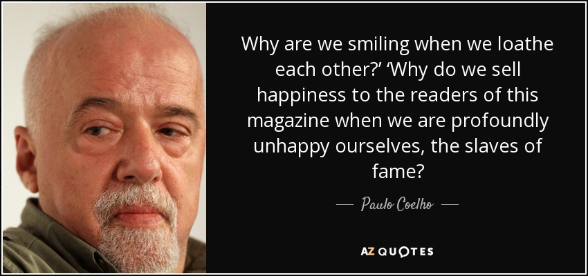 Why are we smiling when we loathe each other?' 'Why do we sell happiness to the readers of this magazine when we are profoundly unhappy ourselves, the slaves of fame? - Paulo Coelho